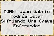 ¡OMG! <b>Juan Gabriel</b> Podría Estar Sufriendo Una Grave Enfermedad