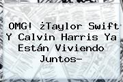 OMG! ¿Taylor Swift Y <b>Calvin Harris</b> Ya Están Viviendo Juntos?