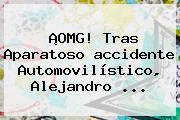 ¡OMG! Tras Aparatoso <b>accidente</b> Automovilístico, <b>Alejandro</b> <b>...</b>