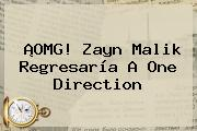 ¡OMG! Zayn Malik Regresaría A <b>One Direction</b>