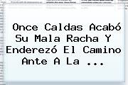 <b>Once Caldas</b> Acabó Su Mala Racha Y Enderezó El Camino Ante A La ...