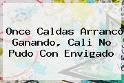 <b>Once Caldas</b> Arrancó Ganando, Cali No Pudo Con Envigado