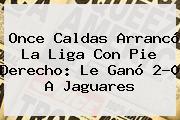 <b>Once Caldas</b> Arrancó La Liga Con Pie Derecho: Le Ganó 2-0 A Jaguares