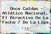 Once Caldas ? <b>Atlético Nacional</b>, El Atractivo De La Fecha 7 De La Liga ...