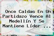 <b>Once Caldas</b> En Un Partidazo Vence Al Medellín Y Se Mantiene Líder ...