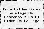 <b>Once Caldas</b> Golea, Se Aleja Del Descenso Y Es El Líder De La Liga