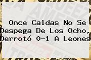 <b>Once Caldas</b> No Se Despega De Los Ocho, Derrotó 0-1 A Leones