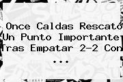 <b>Once Caldas</b> Rescató Un Punto Importante Tras Empatar 2-2 Con ...