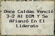 <b>Once Caldas</b> Venció 3-2 Al DIM Y Se Afianzó En El Liderato