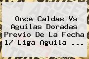 Once Caldas Vs Aguilas Doradas Previo De La Fecha 17 <b>Liga Aguila</b> <b>...</b>