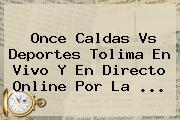 Once Caldas Vs Deportes Tolima En Vivo Y En Directo Online Por La ...