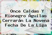 Once Caldas Y Rionegro <b>Águilas</b> Cerrarán La Novena Fecha De La <b>Liga</b>