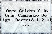 <b>Once Caldas</b> Y Un Gran Comienzo De Liga, Derrotó 1-2 Al ...