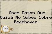 Once Datos Que Quizá No Sabes Sobre <b>Beethoven</b>