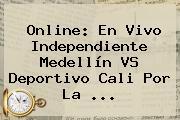 Online: En Vivo Independiente <b>Medellín VS</b> Deportivo <b>Cali</b> Por La ...