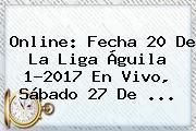Online: Fecha 20 De La Liga Águila 1-<b>2017</b> En Vivo, Sábado 27 De ...