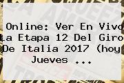 Online: Ver En Vivo La <b>Etapa 12</b> Del <b>Giro De Italia 2017</b> (hoy Jueves ...