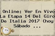 Online: Ver En Vivo La <b>Etapa 14</b> Del <b>Giro De Italia 2017</b> (hoy Sábado ...