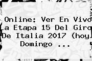 Online: Ver En Vivo La <b>Etapa 15</b> Del <b>Giro De Italia 2017</b> (hoy Domingo ...