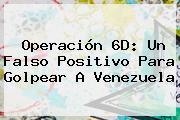 Operación 6D: Un Falso Positivo Para Golpear A <b>Venezuela</b>