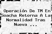 Operación De TM En Soacha Retorna A La Normalidad Tras Nueva ...
