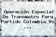 Operación Especial De Transmetro Para Partido <b>Colombia Vs</b> ...