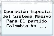 Operación Especial Del Sistema Masivo Para El <b>partido Colombia</b> Vs ...