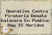Operativo Contra Piratería Desata <b>balacera En Puebla</b>; Hay 15 Heridos