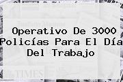 Operativo De 3000 Policías Para El <b>Día Del Trabajo</b>