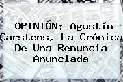 OPINIÓN: <b>Agustín Carstens</b>, La Crónica De Una Renuncia Anunciada