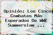 Opinión: Los Cinco Combates Más Esperados De WWE <b>Summerslam</b> <b>...</b>