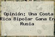 Opinión: Una Costa Rica Bipolar Gana En <b>Rusia</b>