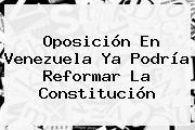 Oposición En <b>Venezuela</b> Ya Podría Reformar La Constitución