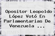 Opositor <b>Leopoldo López</b> Votó En Parlamentarias De Venezuela <b>...</b>