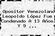 Opositor Venezolano <b>Leopoldo López</b> Fue Condenado A 13 Años Y 9 <b>...</b>