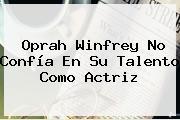 Oprah Winfrey No Confía En Su Talento Como Actriz