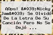 ¡Ops! 'Nicky Jam' Se Olvidó De La Letra De Su Canción Pero No Se Dejó ...