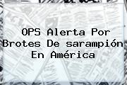 OPS Alerta Por Brotes De <b>sarampión</b> En América