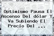 Optimismo Pausa El Ascenso Del <b>dólar</b> Y Va Subiendo El Precio Del ...