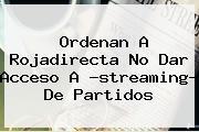 Ordenan A <b>Rojadirecta</b> No Dar Acceso A ?streaming? De Partidos