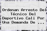 Ordenan Arresto Del Técnico Del <b>Deportivo Cali</b> Por Una Demanda De ...