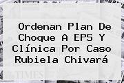 Ordenan Plan De Choque A EPS Y Clínica Por Caso <b>Rubiela Chivará</b>