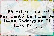 ¡Orgullo Patrio! Así Cantó La Hija De <b>James Rodríguez</b> El Himno De <b>...</b>