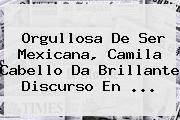Orgullosa De Ser Mexicana, <b>Camila Cabello</b> Da Brillante Discurso En ...