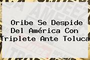 Oribe Se Despide Del <b>América</b> Con Triplete Ante <b>Toluca</b>