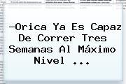 ?Orica Ya Es Capaz De Correr Tres Semanas Al Máximo Nivel <b>...</b>