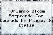 <b>Orlando Bloom</b> Sorprende Con Desnudo En Playas De Italia
