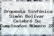 Orquesta Sinfónica <b>Simón Bolívar</b> Celebró Su Cumpleaños Número 28