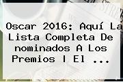 <b>Oscar 2016</b>: Aquí La Lista Completa De <b>nominados</b> A Los Premios | El <b>...</b>