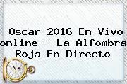 <b>Oscar 2016</b> En Vivo <b>online</b> ? La Alfombra Roja En Directo